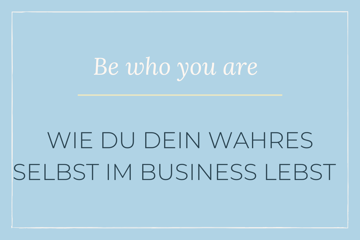 Be who you are – Wie du dein wahres Selbst im Business lebst